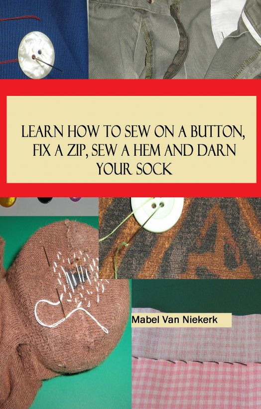 Learn How To Sew On A Button, Fix A Zip, Sew A Hem And Darn Your Sock By: Mabel van Niekerk
