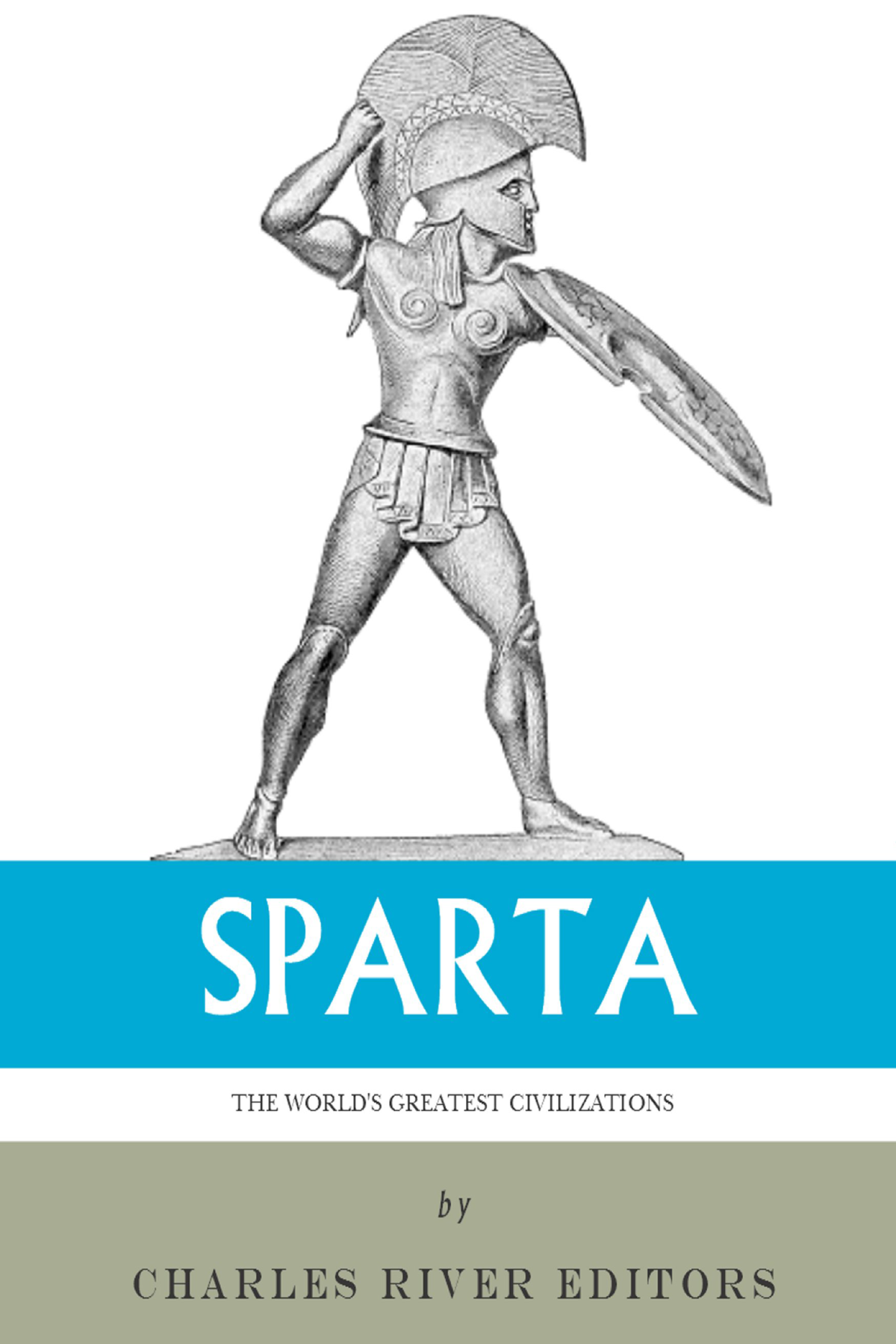 The Worlds Greatest Civilizations: The History and Culture of Ancient Sparta By: Charles River Editors