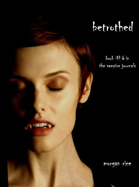 Betrothed (Book #6 in the Vampire Journals) By: Morgan Rice