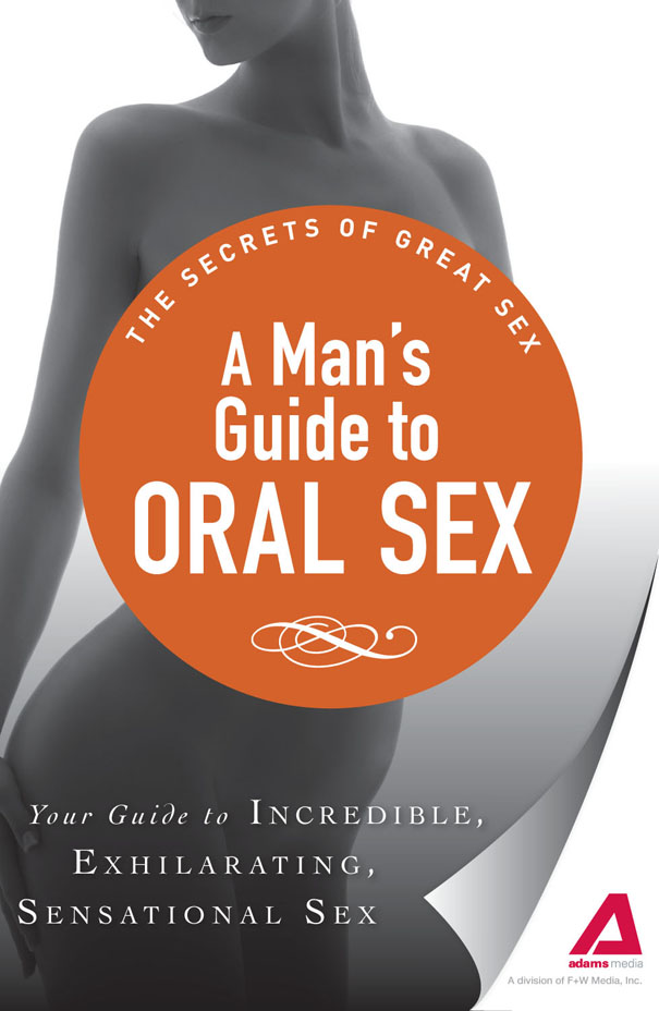 A Man's Guide to Oral Sex: Your guide to incredible, exhilarating, sensational sex By: Adams Media