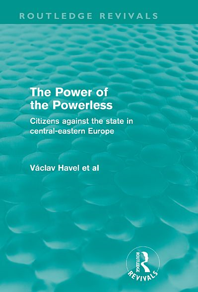 The Power of the Powerless (Routledge Revivals): Citizens Against the State in Central-eastern Europe