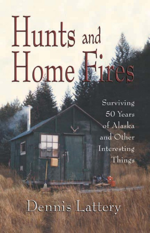 Hunts and Home Fires: Surviving 50 Years of Alaska and Other Interesting Things By: Dennis Lattery