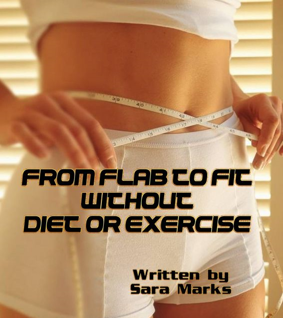 From Flab to Fit Without Diet or Exercise By: Sara Marks