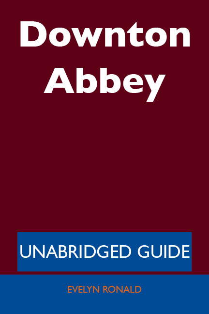 Downton Abbey - Unabridged Guide By: Evelyn Ronald