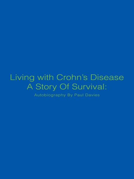 Living with Crohns Disease A Story Of Survival: Autobiography By Paul Davies
