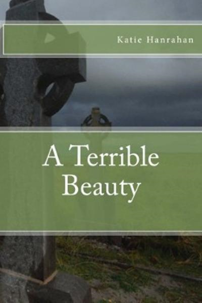 A Terrible Beauty By: Katie Hanrahan