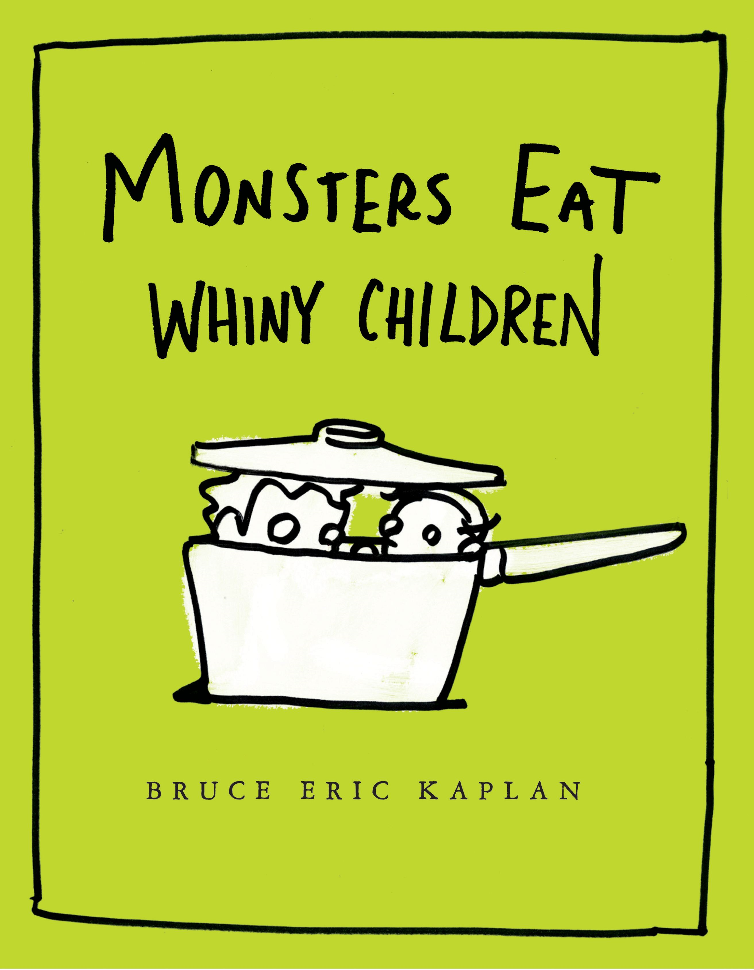 Monsters Eat Whiny Children By: Bruce Eric Kaplan