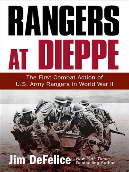 Rangers at Dieppe: The First Combat Action of U.S. Army Rangers in World War II By: Jim Defelice