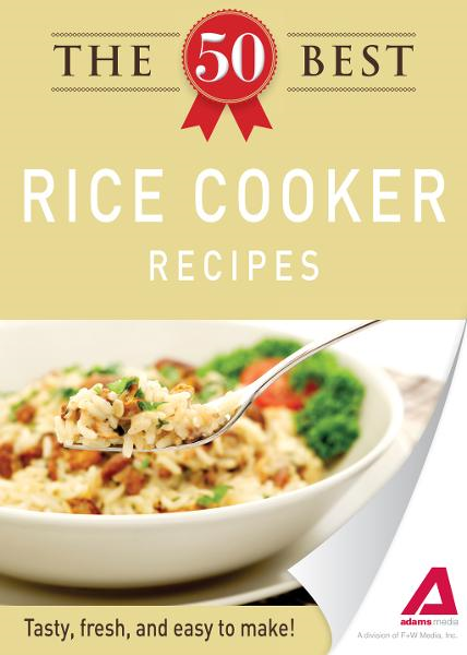 The 50 Best Rice Cooker Recipes: Tasty, fresh, and easy to make! By: Editors of Adams Media