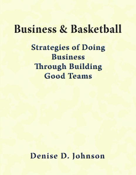 Business & Basketball: Strategies of Doing Business Through Building Good Teams By: Denise Johnson
