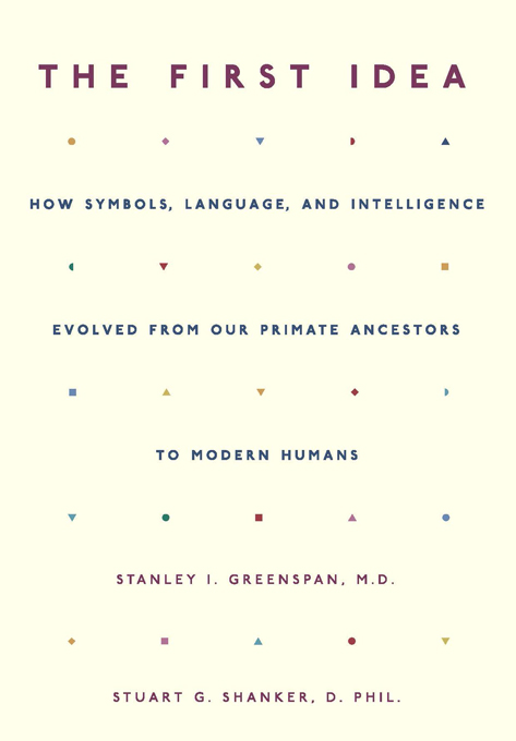 The First Idea: How Symbols, Language, and Intelligence Evolved from Our Primate Ancestors to Modern Humans By: Stanley I. Greenspan,Stuart Shanker