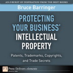 Protecting Your Business' Intellectual Property: Patents, Trademarks, Copyrights, and Trade Secrets By: Bruce Barringer