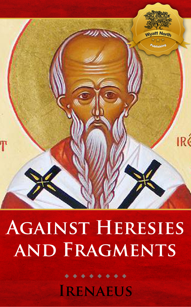 Against Heresies and Fragments from the Lost Writings of Irenaeus By: Irenaeus, Wyatt North