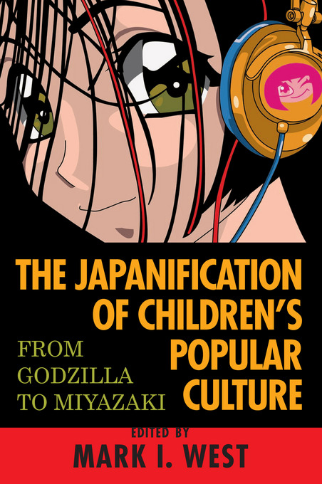 The Japanification of Children's Popular Culture: From Godzilla to Miyazaki By: West, Mark I.