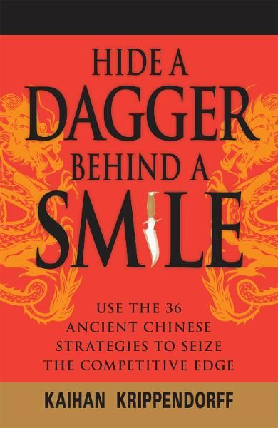 Hide a Dagger Behind a Smile: Use the 36 Ancient Chinese Strategies to Seize the Competitive Edge By: Kaihan Krippendorf