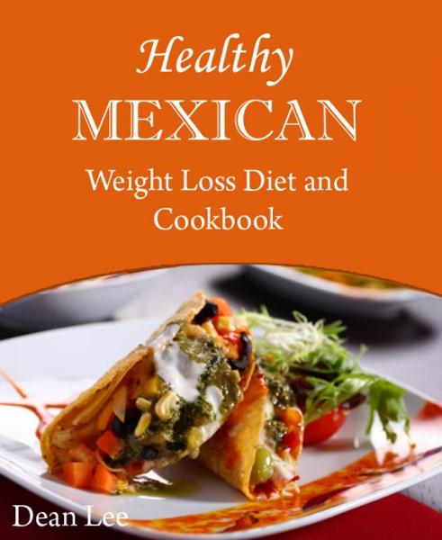 Healthy Mexican Weight Loss Diet and Cookbook By: Dean Lee