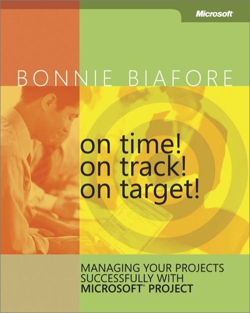 On Time! On Track! On Target! Managing Your Projects Successfully with Microsoft® Project By: Bonnie Biafore