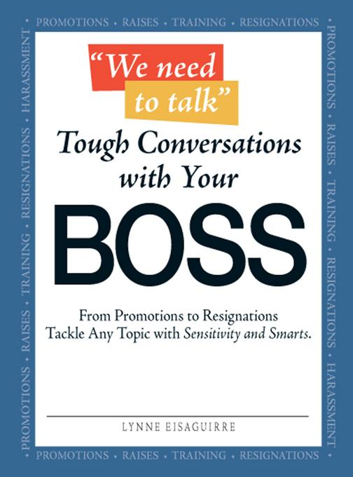 """We Need to Talk"" - Tough Conversations With Your Boss: From Promotions to Resignations Tackle Any Topic with Sensitivity and Smarts"