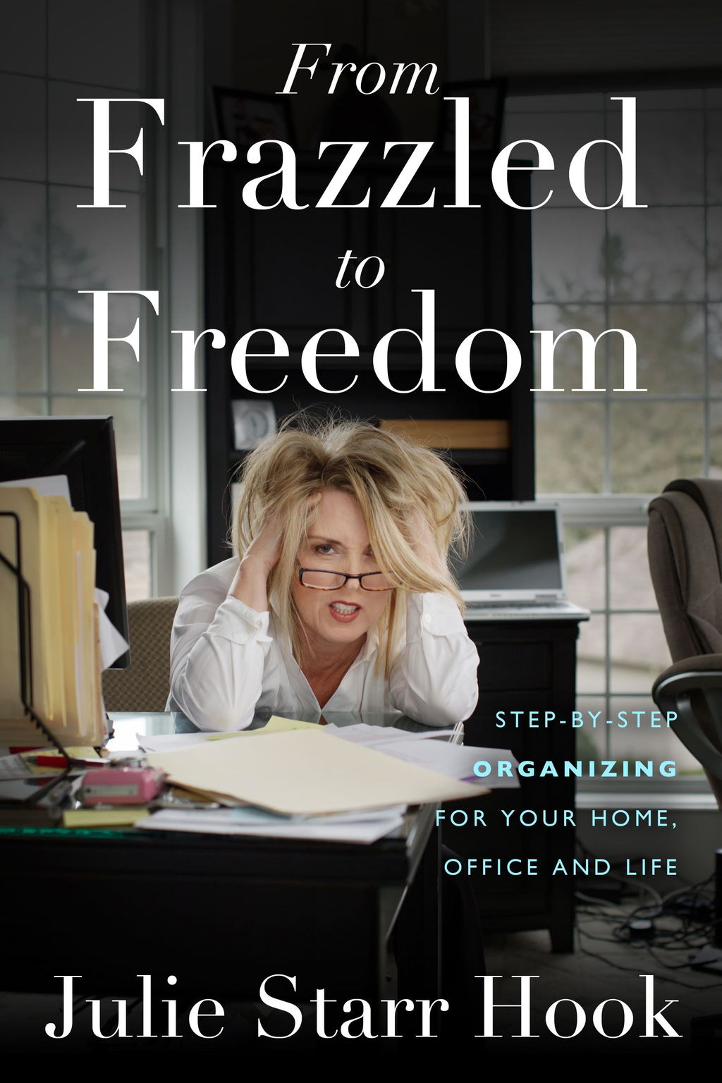 From Frazzled to Freedom: Step-by step Organizing For your Home and Office Life By: Julie Starr Hook