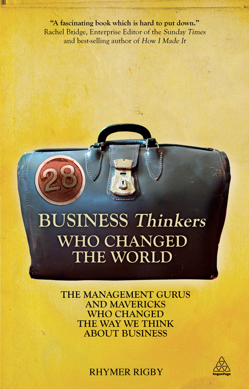 28 Business Thinkers Who Changed the World: The Management Gurus and Mavericks Who Changed the Way We Think about Business By: Rhymer Rigby