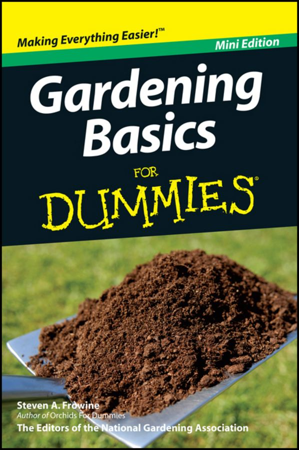 Gardening Basics For Dummies®, Mini Edition By: Steven A. Frowine,National Gardening Association
