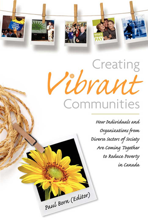 Creating Vibrant Communities: How Individuals and Organizations from Diverse Sectors of Society Are Coming Together to Reduce Poverty in Canada By: Paul Born