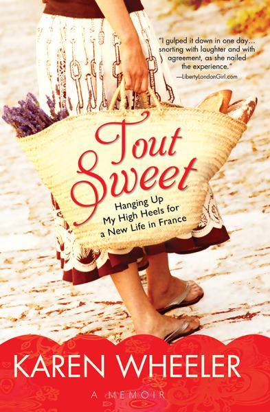 Tout Sweet: Hanging Up My High Heels for a New Life in France By: Karen Wheeler
