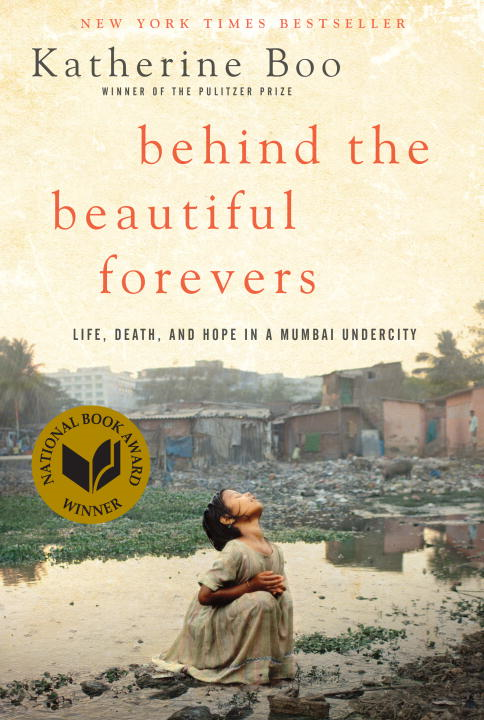 Behind the Beautiful Forevers: Life, death, and hope in a Mumbai undercity By: Katherine Boo