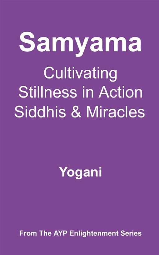 Samyama - Cultivating Stillness In Action, Siddhis And Miracles By: Yogani