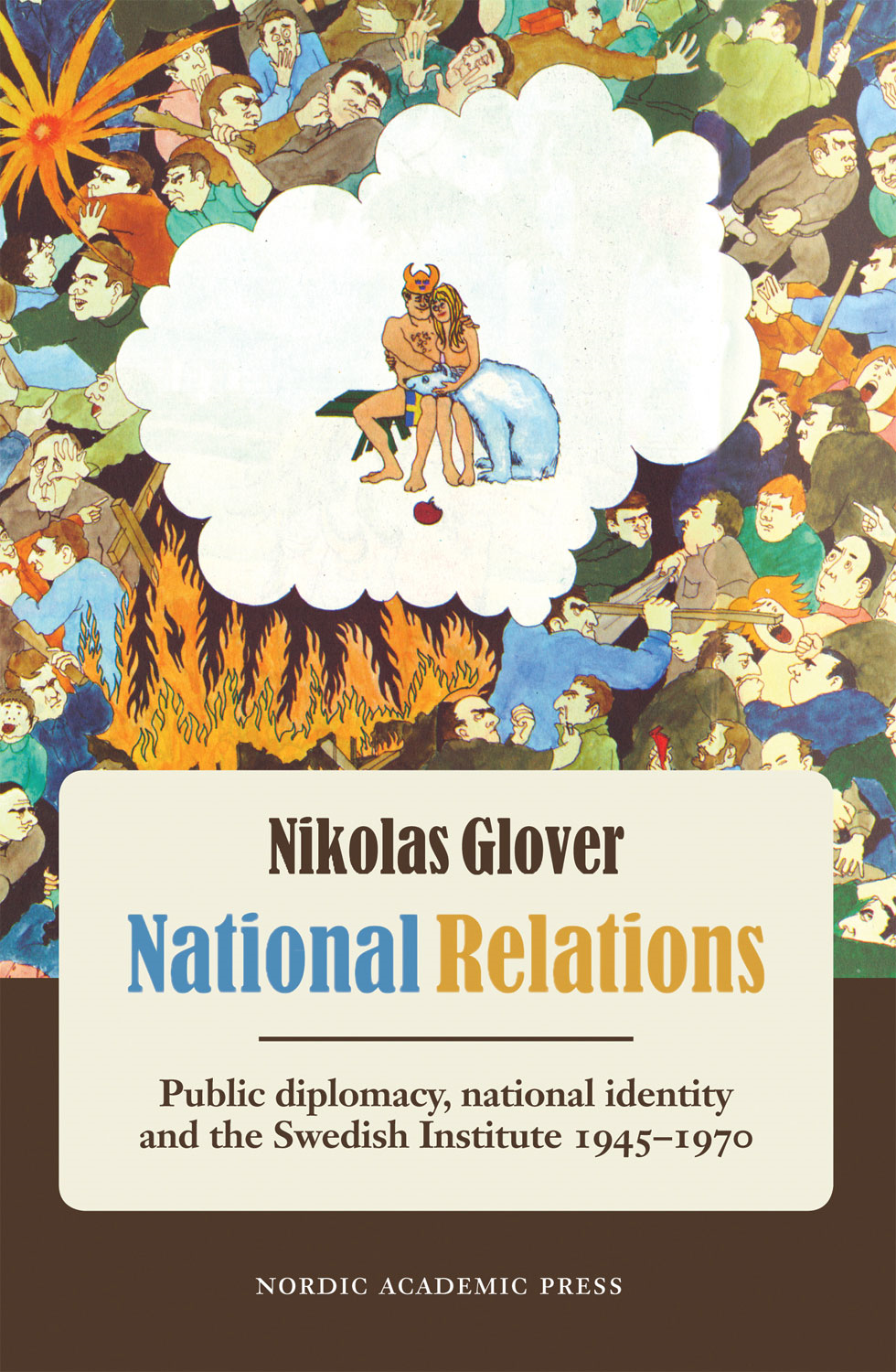 National Relations: Public Diplomacy, National Identity and the Swedish Institute 1945-1970 By: Nikolas Glover