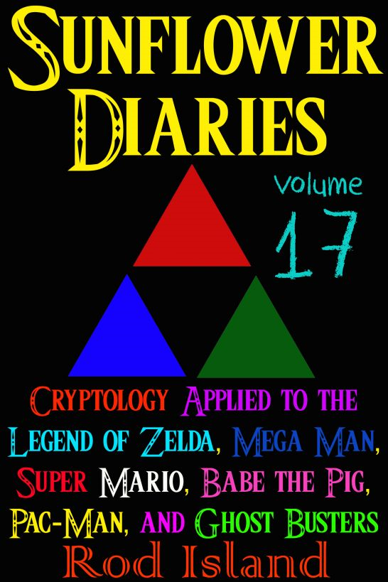 Sunflower Diaries: Cryptology Applied to the Legend of Zelda, Mega Man, Pac-Man, Babe the Pig, Super Mario, and Ghost Busters, Volume 17