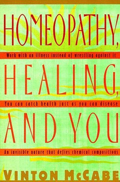 Homeopathy, Healing and You By: Vinton McCabe