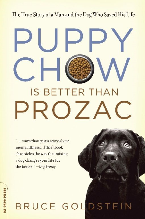 Puppy Chow Is Better Than Prozac: The True Story of a Man and the Dog Who Saved His Life By: Bruce Goldstein