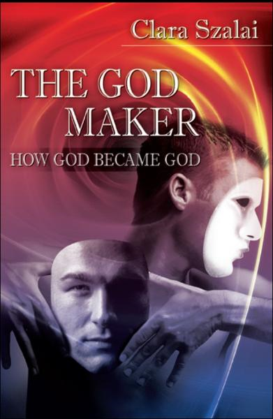 The God Maker: How God Became God By: Clara Szalai