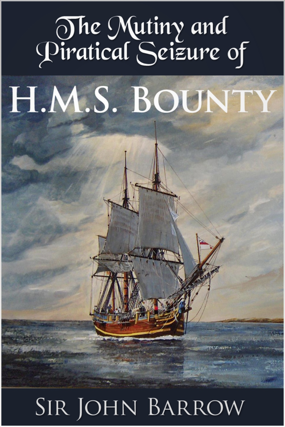 The Mutiny and Piratical Seizure of H.M.S. Bounty By: Sir John Barrow