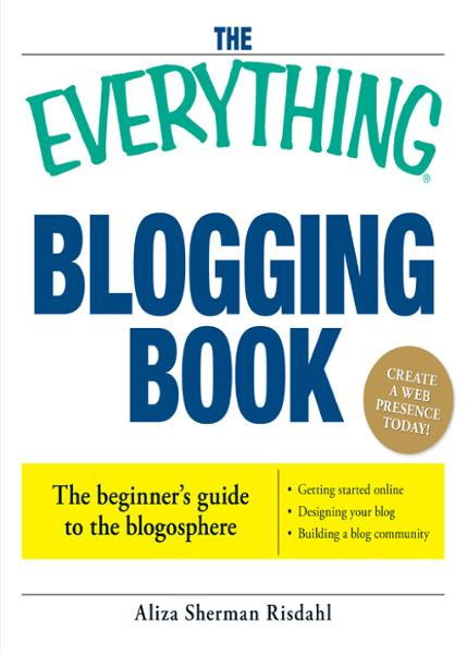 The Everything Blogging Book: Publish Your Ideas, Get Feedback, And Create Your Own Worldwide Network By: Aliza Risdahl