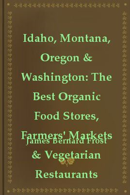 Idaho, Montana, Oregon & Washington: The Best Organic Food Stores, Farmers' Markets & Vegetarian Restaurants By: James Bernard Frost