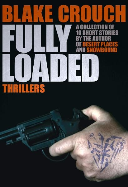 Fully Loaded - The Complete and Collected Stories of Blake Crouch By: Blake Crouch