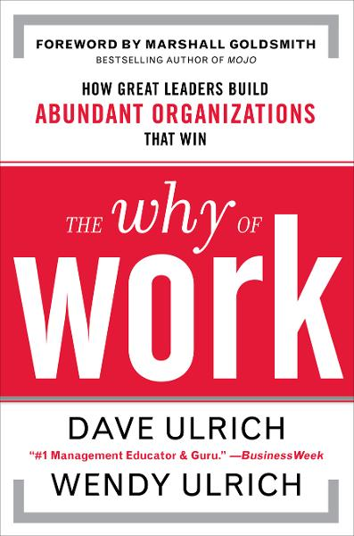 The Why of Work: How Great Leaders Build Abundant Organizations That Win By: David Ulrich,Marshall Goldsmith,Wendy Ulrich