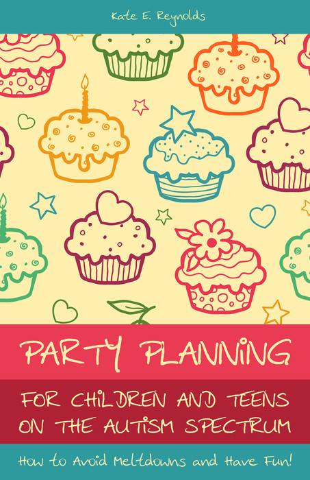 Party Planning for Children and Teens on the Autism Spectrum How to Avoid Meltdowns and Have Fun!