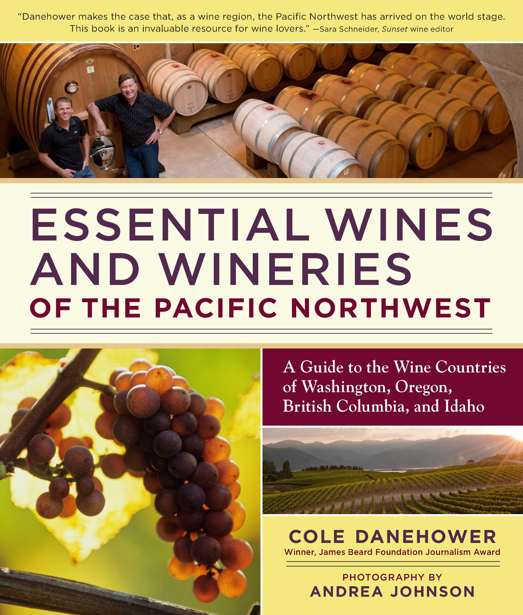Essential Wines and Wineries of the Pacific Northwest By: Cole Danehower