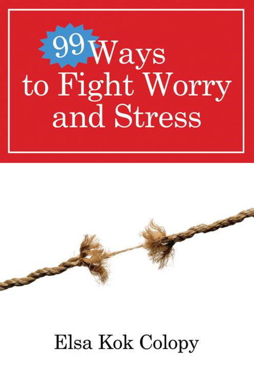 99 Ways to Fight Worry and Stress By: Elsa Kok Colopy