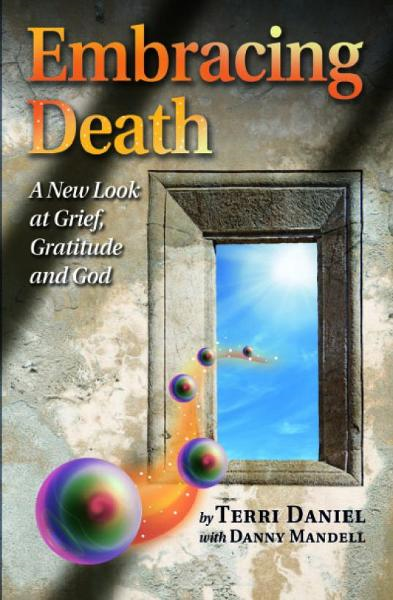 Embracing Death: A New Look at Grief, Gratitude and God By: Terri Daniel