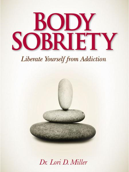 Body Sobriety: Liberate Yourself from Addiction By: Lori Miller