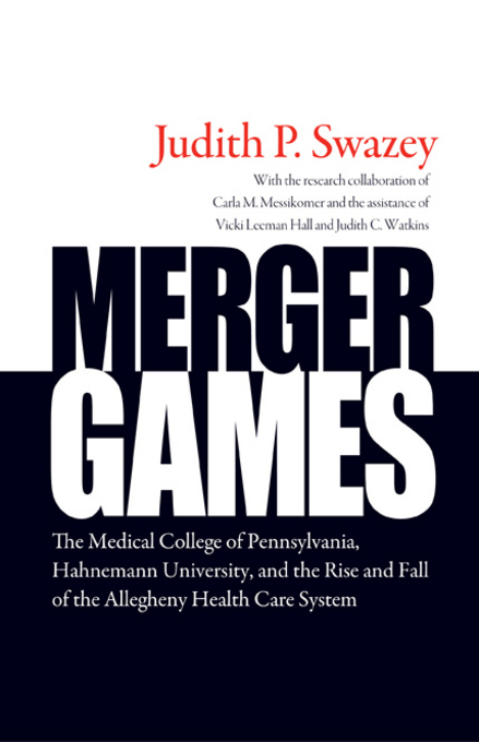 Merger Games: The Medical College of Pennsylvania, Hahnemann University, and the Rise and Fall of the Allegheny Healthcare System By: Swazey, Judith P.