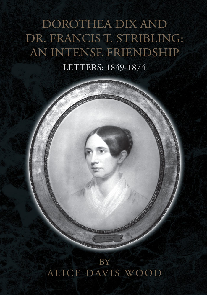DOROTHEA DIX AND DR. FRANCIS T. STRIBLING: AN INTENSE FRIENDSHIP  By: Alice Davis Wood