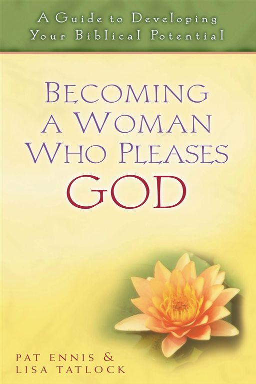 Becoming a Woman Who Pleases God By: Lisa C. Tatlock,Pat Ennis