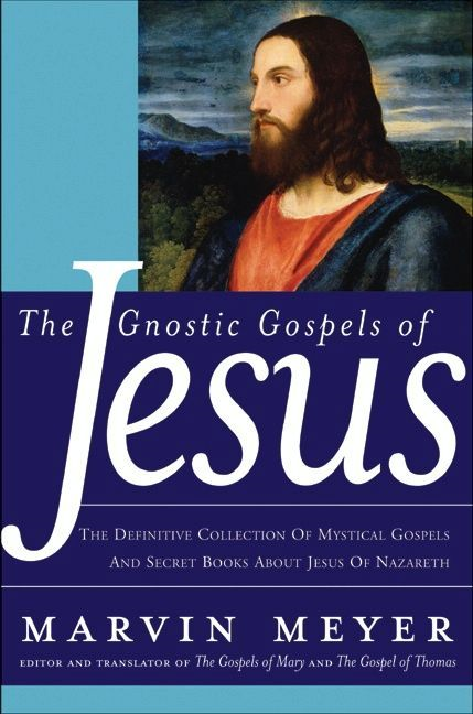 The Gnostic Gospels of Jesus By: Marvin W. Meyer