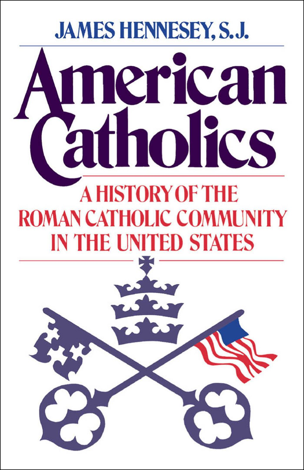 American Catholics : A History of the Roman Catholic Community in the United States By: James J. Hennesey