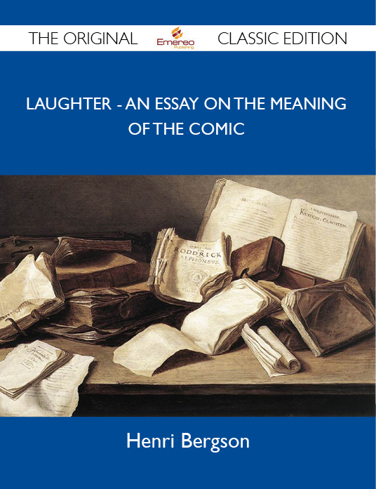 Laughter - An Essay on the Meaning of the Comic - The Original Classic Edition By: Bergson Henri